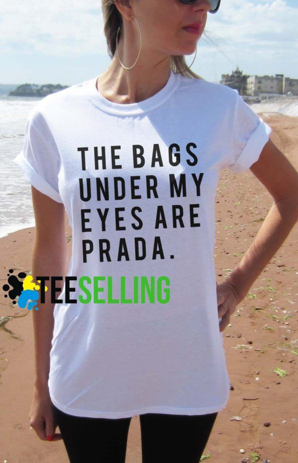 The Bags Under My Eyes are Prada T shirt Adult Unisex men and women