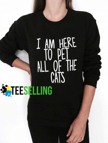 I am here to pet all of the cats Unisex adult sweatshirts