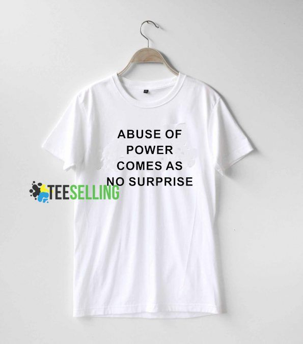 Abuse Of Power Comes As No Surprise T shirt Unisex Adult